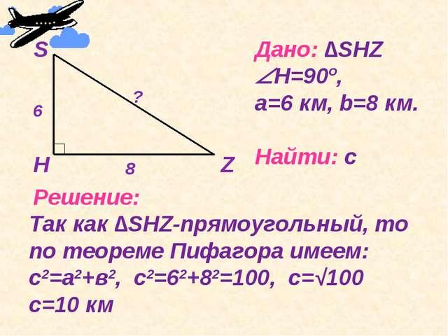 Дано: ∆SHZ Н=90º, a=6 км, b=8 км. Найти: с Решение: Так как ∆SHZ-прямоугольн...