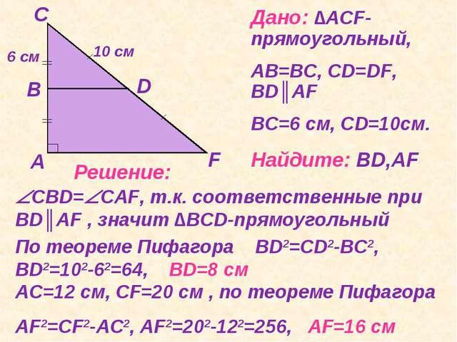 Дано: ∆АCF-прямоугольный, АВ=ВС, СD=DF, ВD║АF ВС=6 см, СD=10см. Найдите: ВD,А...