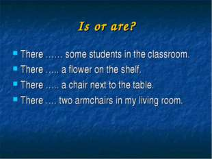 Is or are? There …… some students in the classroom. There ….. a flower on the