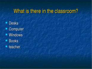 What is there in the classroom? Desks Computer Windows Books teacher