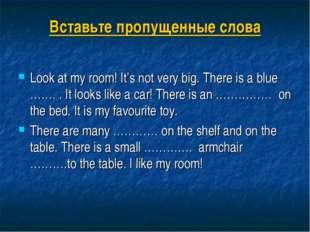 Вставьте пропущенные слова Look at my room! It's not very big. There is a blu
