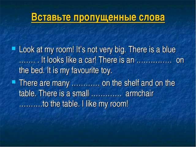 Вставьте пропущенные слова Look at my room! It's not very big. There is a blu...