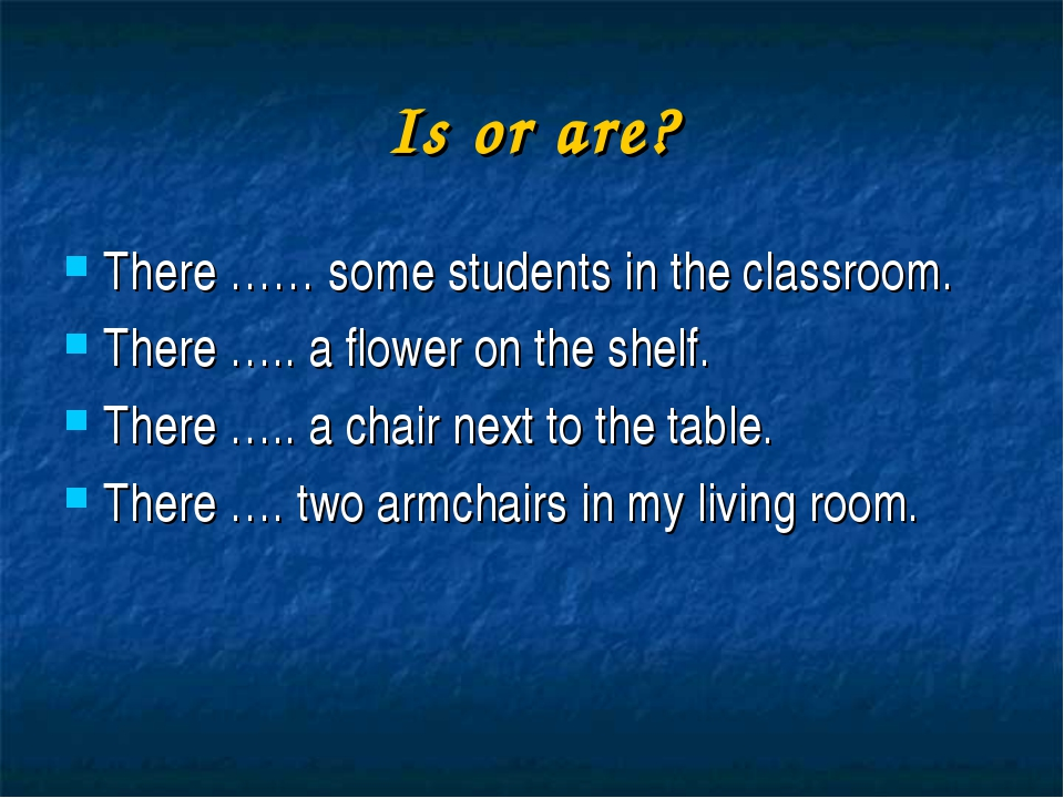 Is or are? There …… some students in the classroom. There ….. a flower on the...