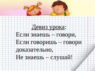 Девиз урока: Если знаешь – говори, Если говоришь – говори доказательно, Не з