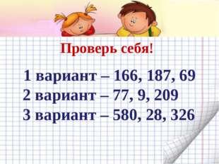 Проверь себя! 1 вариант – 166, 187, 69 2 вариант – 77, 9, 209 3 вариант – 58