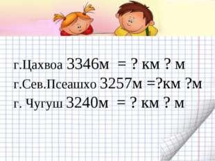 г.Цахвоа 3346м = ? км ? м г.Сев.Псеашхо 3257м =?км ?м г. Чугуш 3240м = ? км