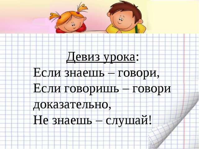 Девиз урока: Если знаешь – говори, Если говоришь – говори доказательно, Не з...