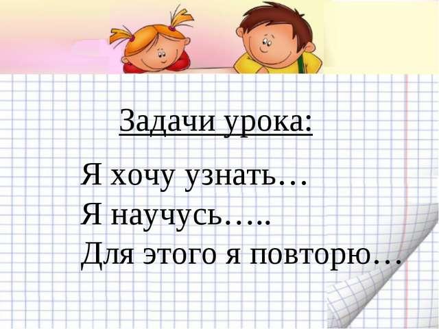 Задачи урока: Я хочу узнать… Я научусь….. Для этого я повторю…