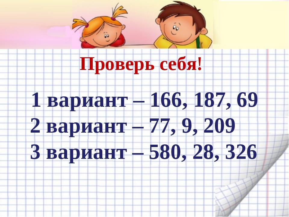 Проверь себя! 1 вариант – 166, 187, 69 2 вариант – 77, 9, 209 3 вариант – 58...