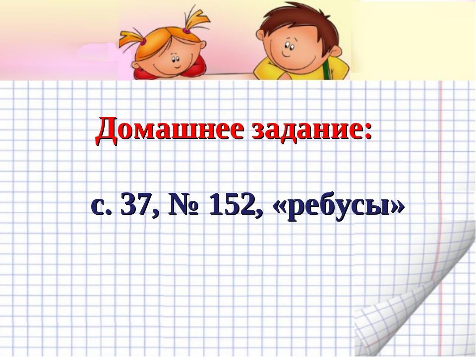 Домашнее задание: с. 37, № 152, «ребусы»