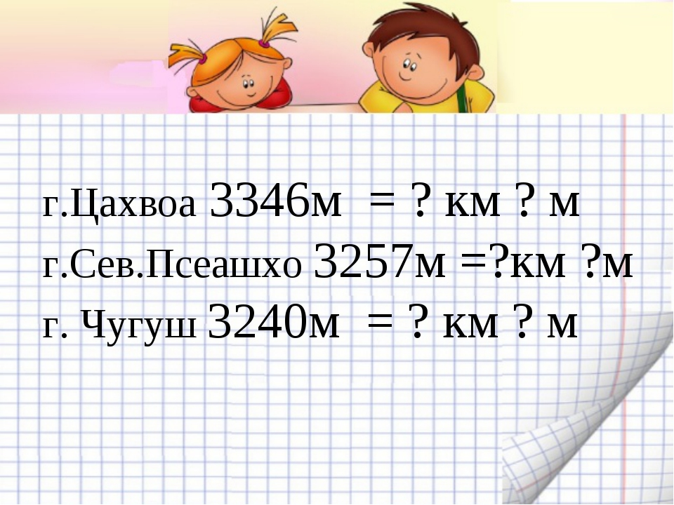 г.Цахвоа 3346м = ? км ? м г.Сев.Псеашхо 3257м =?км ?м г. Чугуш 3240м = ? км...