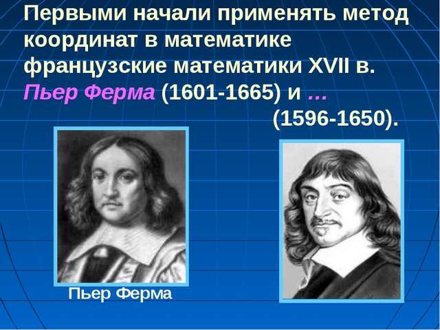 Первыми начали применять метод координат в математике французские математики...