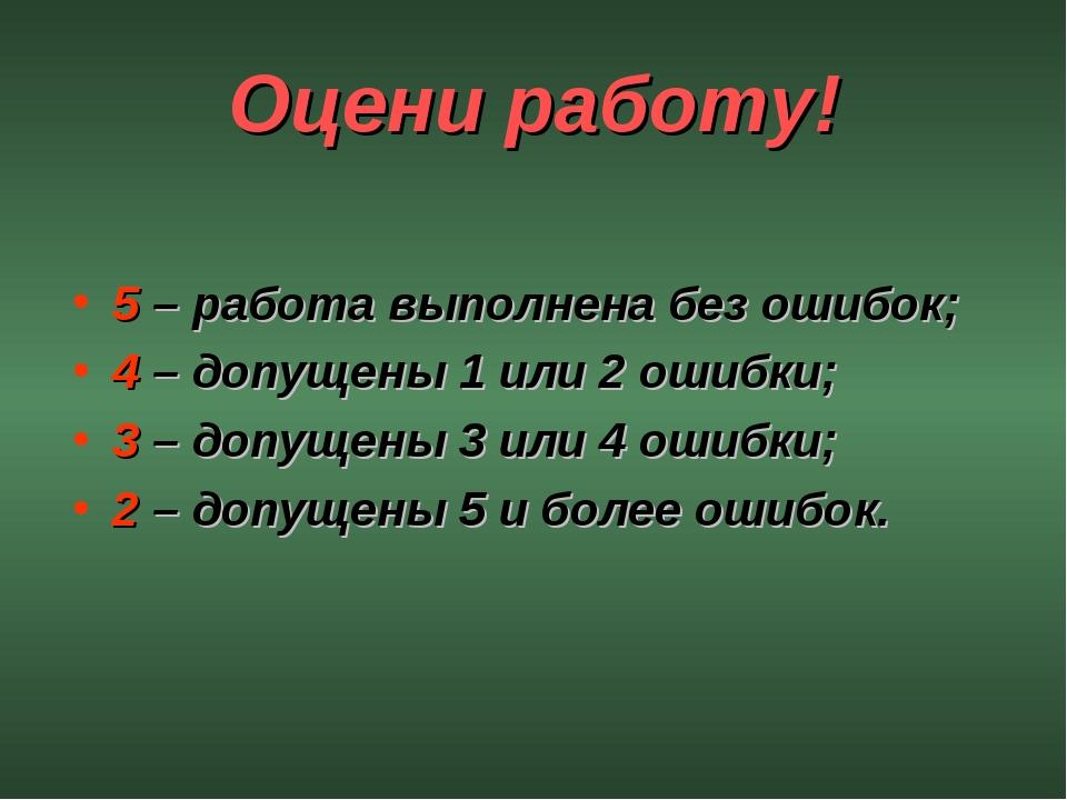 Оцени работу! 5 – работа выполнена без ошибок; 4 – допущены 1 или 2 ошибки; 3...