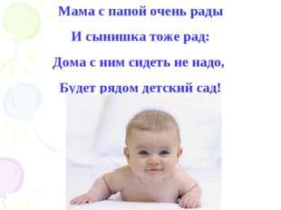 Мама с папой очень рады И сынишка тоже рад: Дома с ним сидеть не надо, Будет