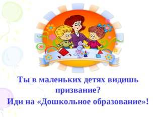 Ты в маленьких детях видишь призвание? Иди на «Дошкольное образование»!