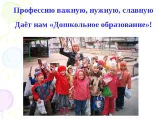 Профессию важную, нужную, славную Даёт нам «Дошкольное образование»!