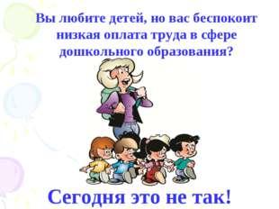 Вы любите детей, но вас беспокоит низкая оплата труда в сфере дошкольного обр