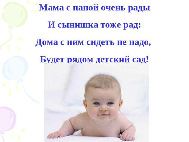 Мама с папой очень рады И сынишка тоже рад: Дома с ним сидеть не надо, Будет...
