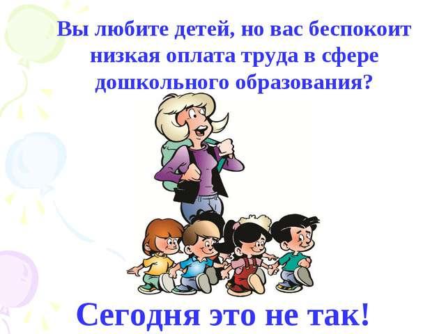 Вы любите детей, но вас беспокоит низкая оплата труда в сфере дошкольного обр...
