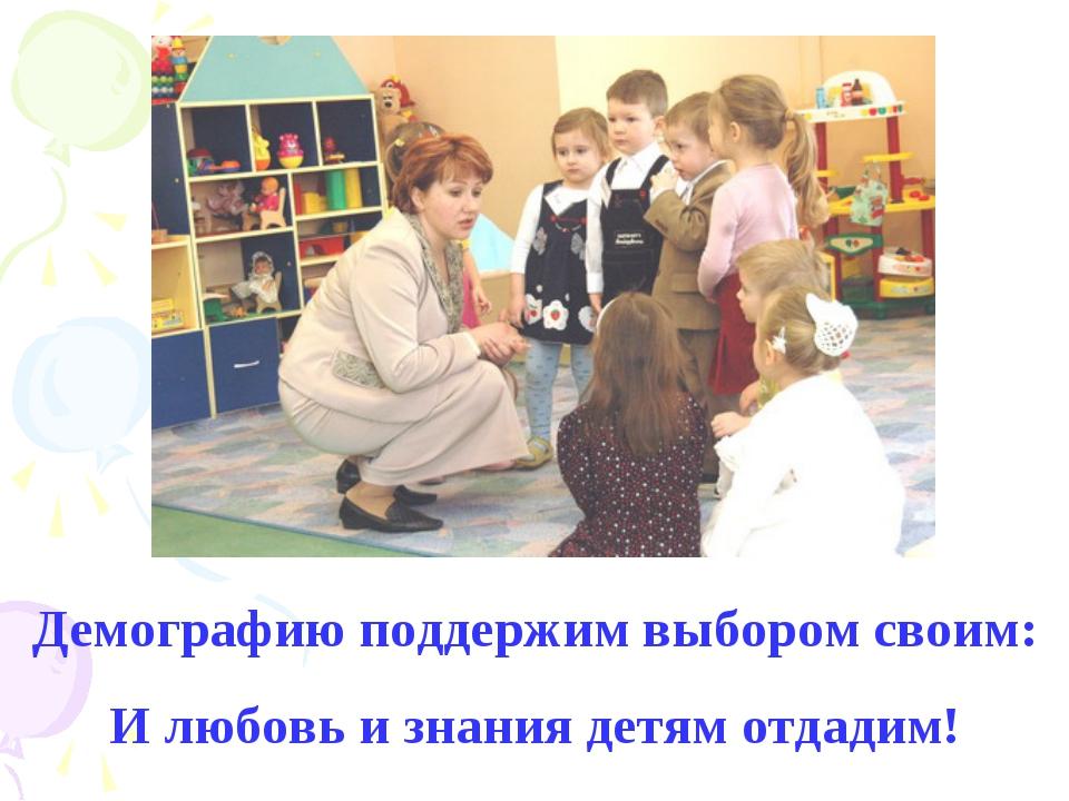 Демографию поддержим выбором своим: И любовь и знания детям отдадим!