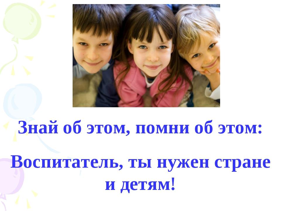 Знай об этом, помни об этом: Воспитатель, ты нужен стране и детям!