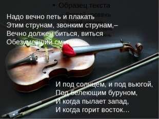 Надо вечно петь и плакать Этим струнам, звонким струнам,– Вечно должен битьс