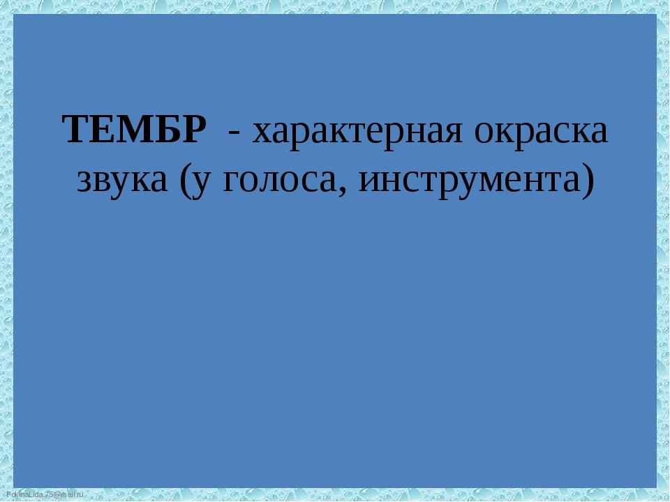 ТЕМБР - характерная окраска звука (у голоса, инструмента) FokinaLida.75@mail.ru