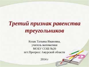 Третий признак равенства треугольников Козак Татьяна Ивановна, учитель матема