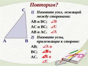 Повторим? Назовите угол, лежащий между сторонами: АВ и ВС; АС и ВС; АВ и АС.