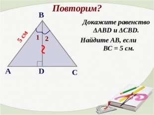Повторим? Докажите равенство ΔАВD и ΔCBD. Найдите АВ, если ВС = 5 см. ~ 5 см