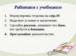 Работаем с учебником Формулировка теоремы на стр.39. Выделите условие и заклю