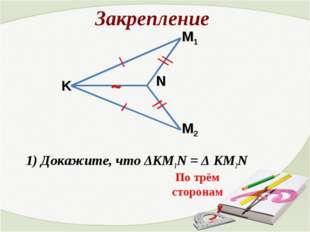Закрепление 1) Докажите, что ΔКМ1N = Δ КМ2N ~ По трём сторонам