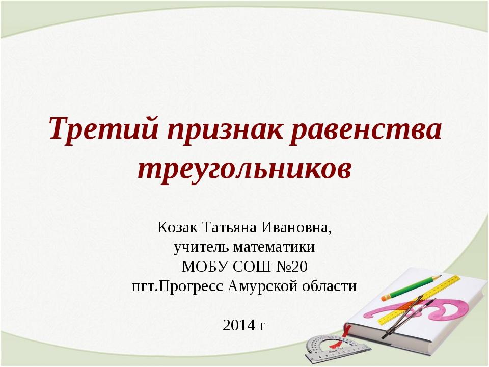 Третий признак равенства треугольников Козак Татьяна Ивановна, учитель матема...