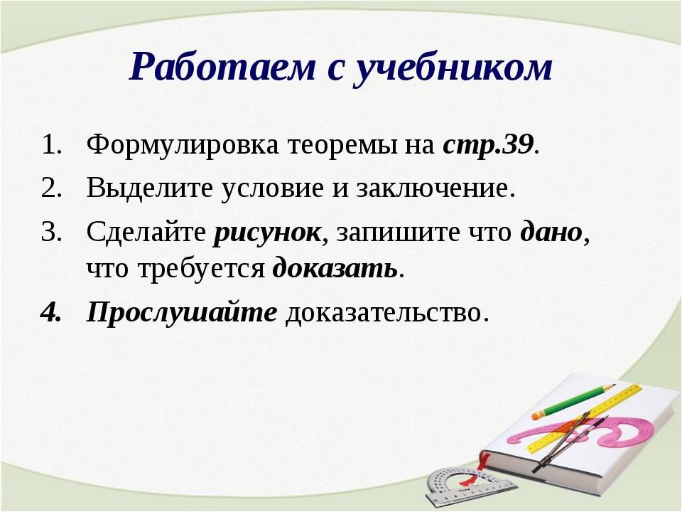 Работаем с учебником Формулировка теоремы на стр.39. Выделите условие и заклю...