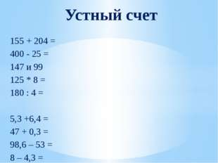155 + 204 = 400 - 25 = 147 и 99 125 * 8 = 180 : 4 = 5,3 +6,4 = 47 + 0,3 = 98,