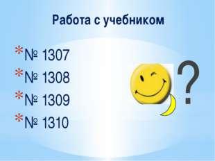 Работа с учебником № 1307 № 1308 № 1309 № 1310 ?