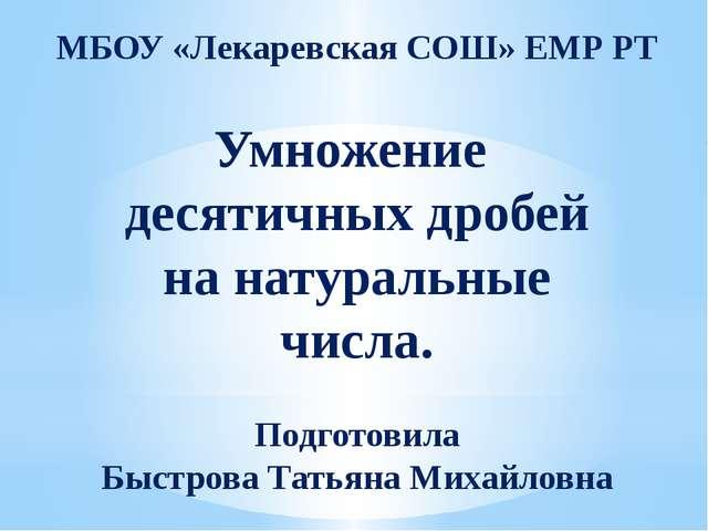 МБОУ «Лекаревская СОШ» ЕМР РТ Умножение десятичных дробей на натуральные числ...