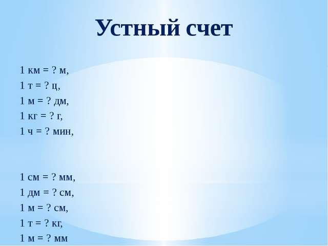 Устный счет 1 км = ? м, 1 т = ? ц, 1 м = ? дм, 1 кг = ? г, 1 ч = ? мин, 1 см...
