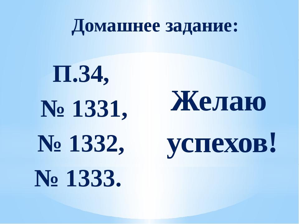 Домашнее задание: П.34, № 1331, № 1332, № 1333. Желаю успехов!