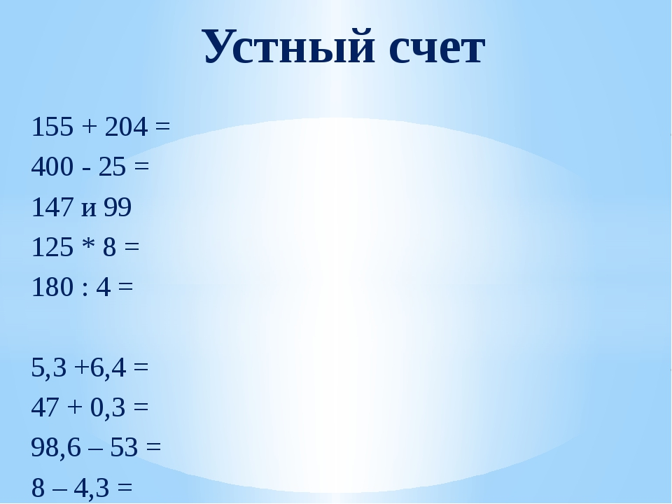 155 + 204 = 400 - 25 = 147 и 99 125 * 8 = 180 : 4 = 5,3 +6,4 = 47 + 0,3 = 98,...