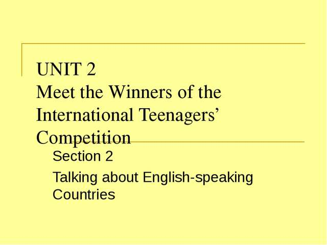 UNIT 2 Meet the Winners of the International Teenagers' Competition Section 2...