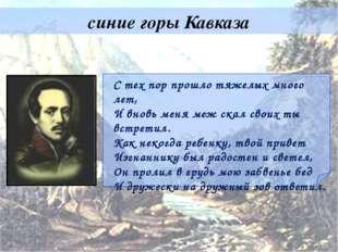 синие горы Кавказа С тех пор прошло тяжелых много лет, И вновь меня меж скал