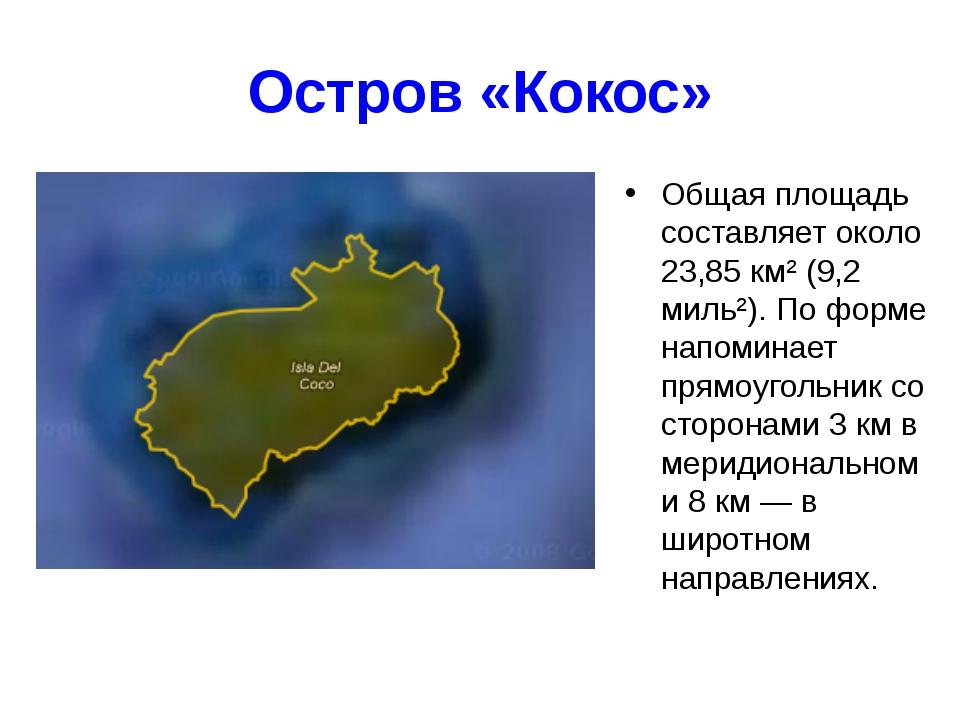 Остров «Кокос» Общая площадь составляет около 23,85 км² (9,2 миль²). По форме...