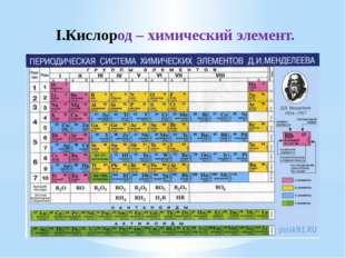 I.Кислород – химический элемент.