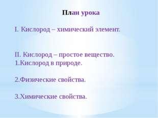 План урока I.Кислород – химический элемент. II. Кислород – простое вещество