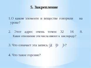 5. Закрепление 1.О каком элементе и веществе говорили на уроке? 2. Этот адре