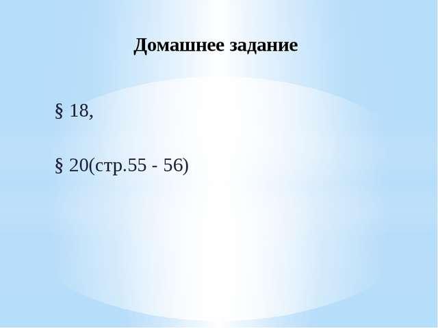 Домашнее задание § 18, § 20(стр.55 - 56)