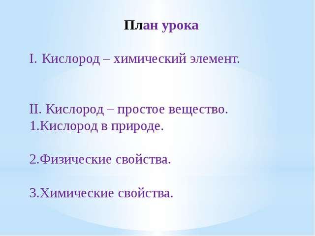 План урока I.Кислород – химический элемент. II. Кислород – простое вещество...