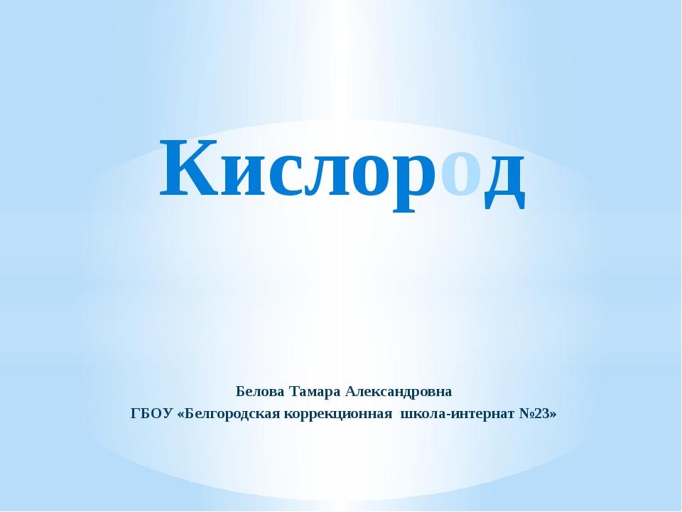 Белова Тамара Александровна ГБОУ «Белгородская коррекционная школа-интернат №...