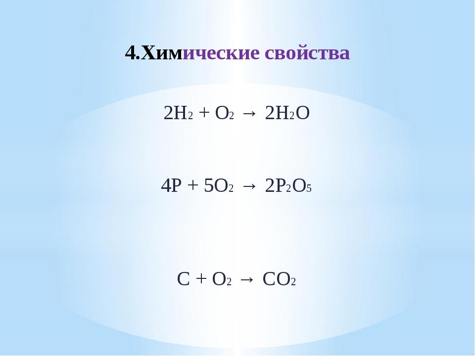 4.Химические свойства 2Н2 + О2 → 2Н2О 4Р + 5О2 → 2Р2О5 С + О2 → СО2